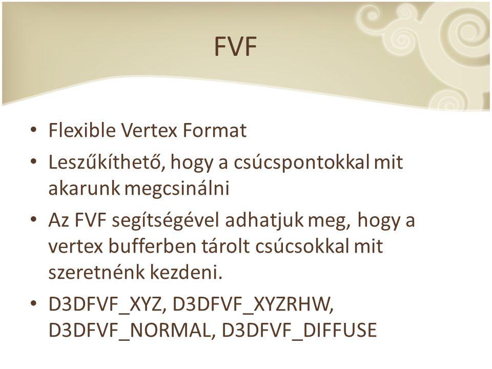 FVF Flexible Vertex Format Leszűkíthető, hogy a csúcspontokkal mit akarunk megcsinálni Az FVF segítségével adhatjuk meg, hogy a vertex bufferben tárol