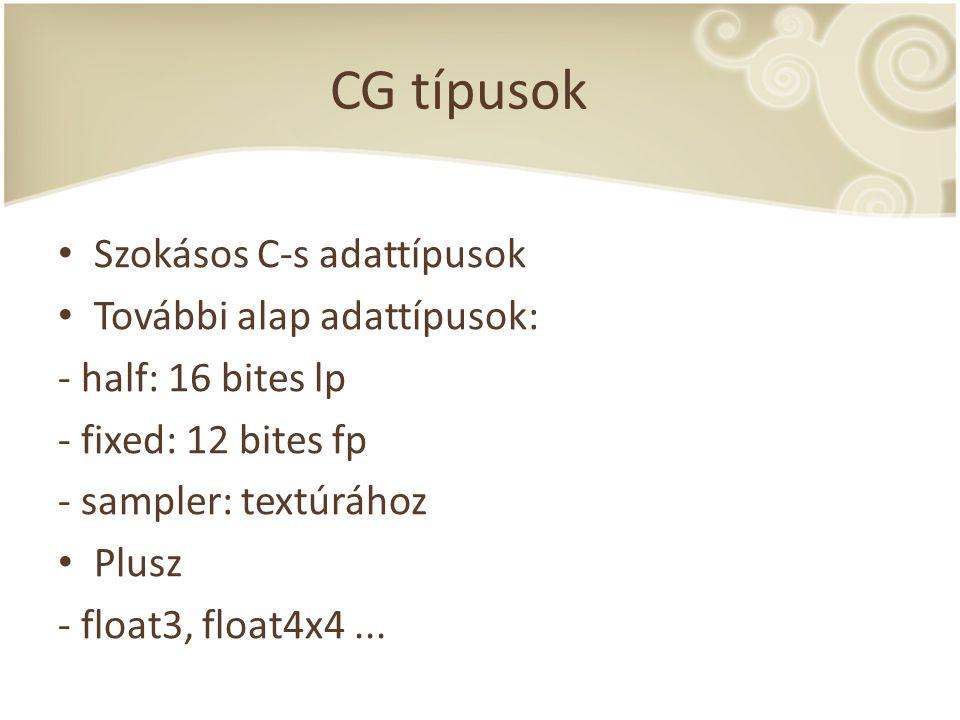 CG típusok Szokásos C-s adattípusok További alap adattípusok: - half: 16 bites lp - fixed: 12 bites fp - sampler: textúrához Plusz - float3, float4x4.