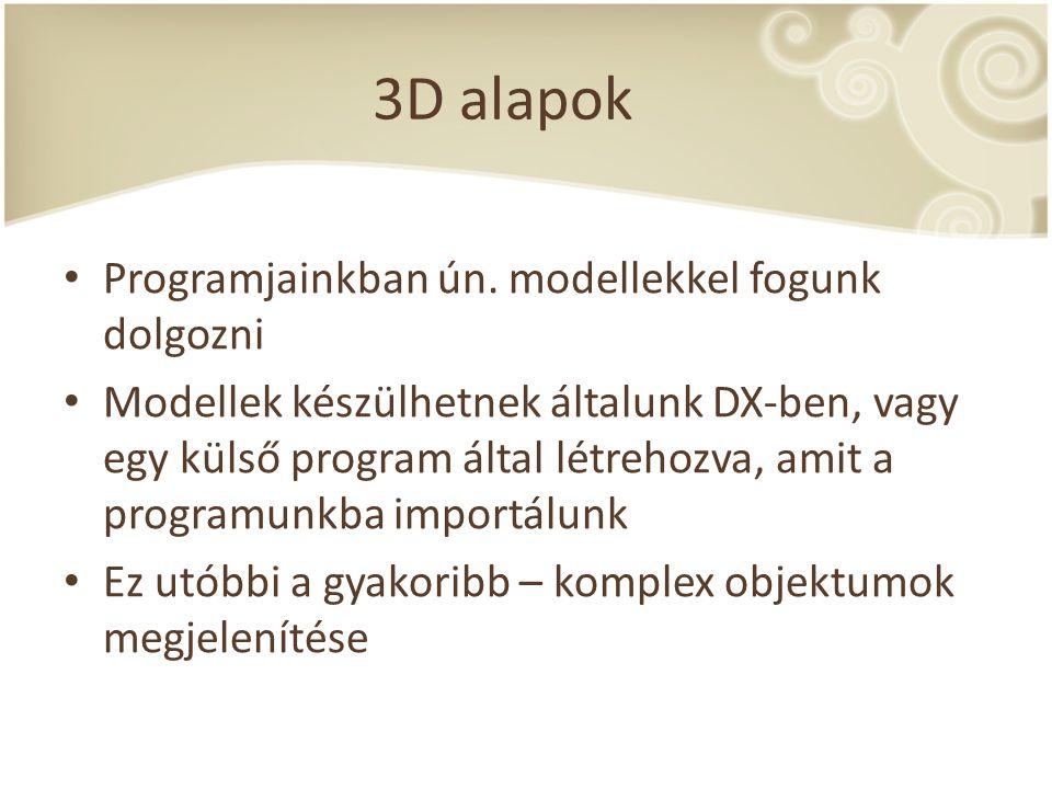 3D alapok Programjainkban ún. modellekkel fogunk dolgozni Modellek készülhetnek általunk DX-ben, vagy egy külső program által létrehozva, amit a progr