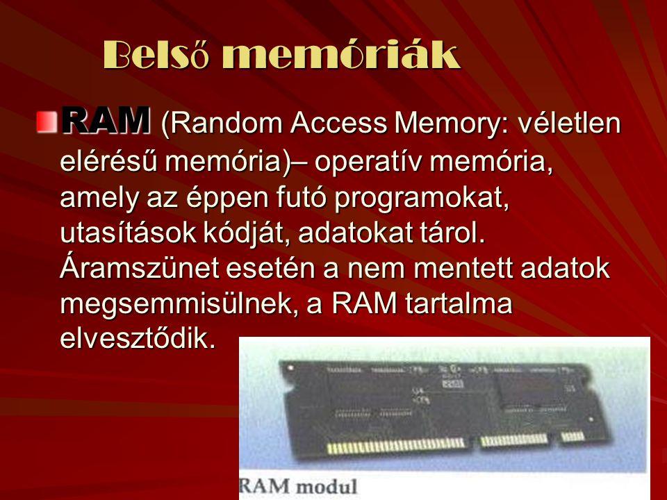 Bels ő memóriák Bels ő memóriák RAM (Random Access Memory: véletlen elérésű memória)– operatív memória, amely az éppen futó programokat, utasítások kódját, adatokat tárol.
