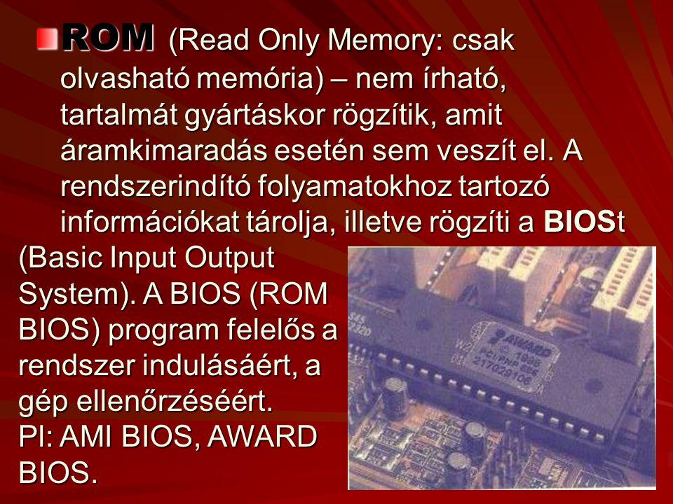 ROM (Read Only Memory: csak olvasható memória) – nem írható, tartalmát gyártáskor rögzítik, amit áramkimaradás esetén sem veszít el.