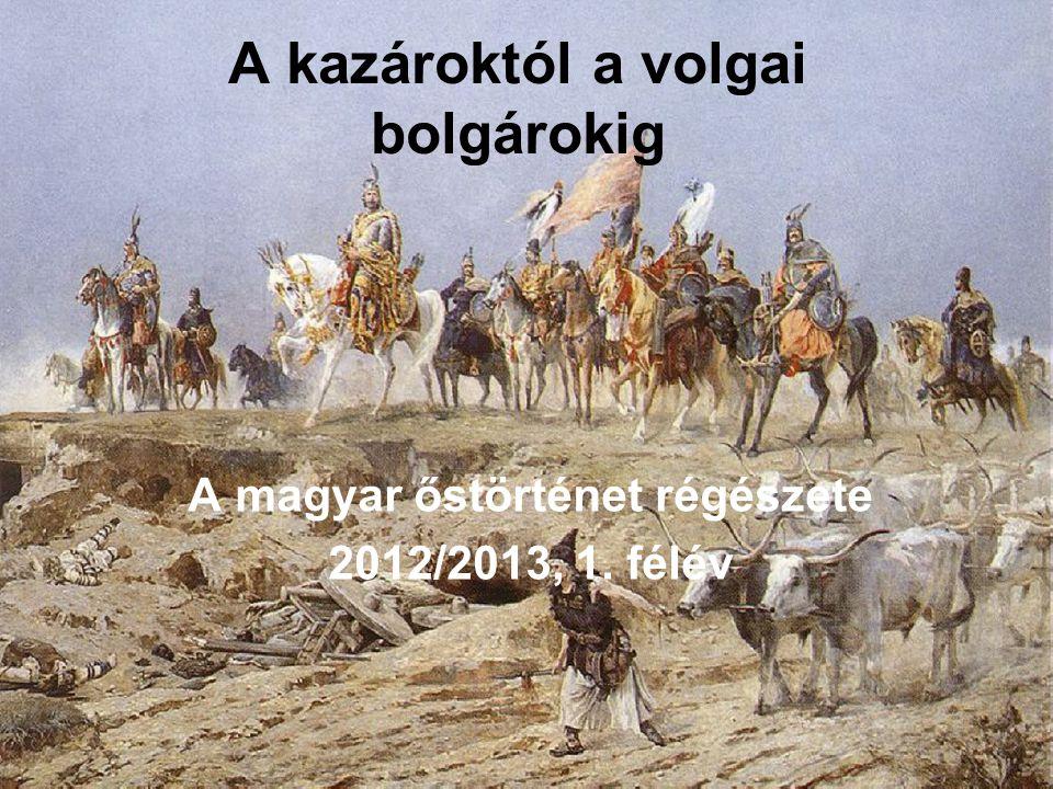 A kazároktól a volgai bolgárokig A magyar őstörténet régészete 2012/2013, 1. félév