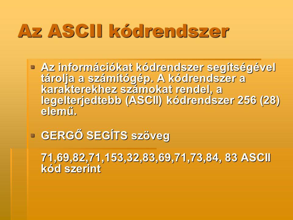 Az ASCII kódrendszer  Az információkat kódrendszer segítségével tárolja a számítógép. A kódrendszer a karakterekhez számokat rendel, a legelterjedteb