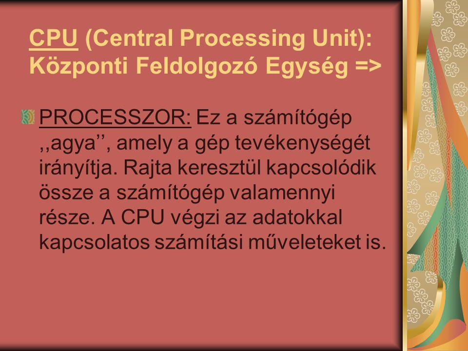 CPU (Central Processing Unit): Központi Feldolgozó Egység => PROCESSZOR: Ez a számítógép,,agya'', amely a gép tevékenységét irányítja.