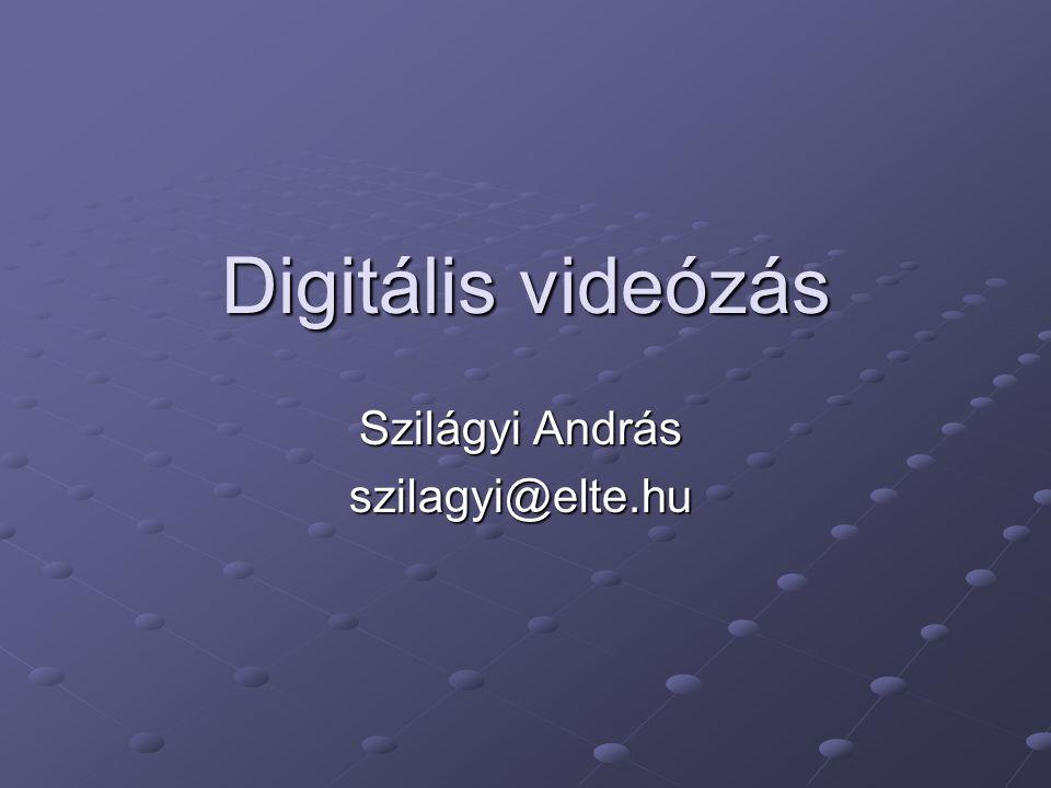 Digitális videózás Szilágyi András szilagyi@elte.hu