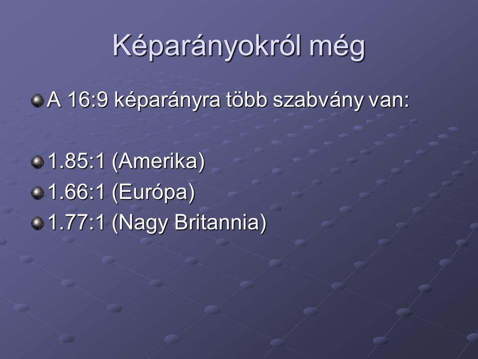 Képarányokról még A 16:9 képarányra több szabvány van: 1.85:1 (Amerika) 1.66:1 (Európa) 1.77:1 (Nagy Britannia)