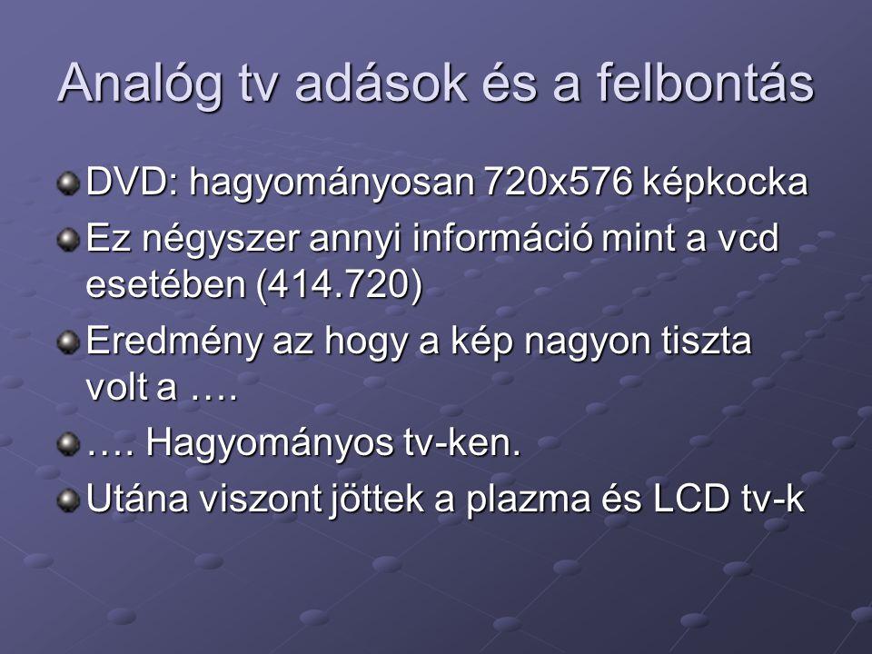 Analóg tv adások és a felbontás DVD: hagyományosan 720x576 képkocka Ez négyszer annyi információ mint a vcd esetében (414.720) Eredmény az hogy a kép