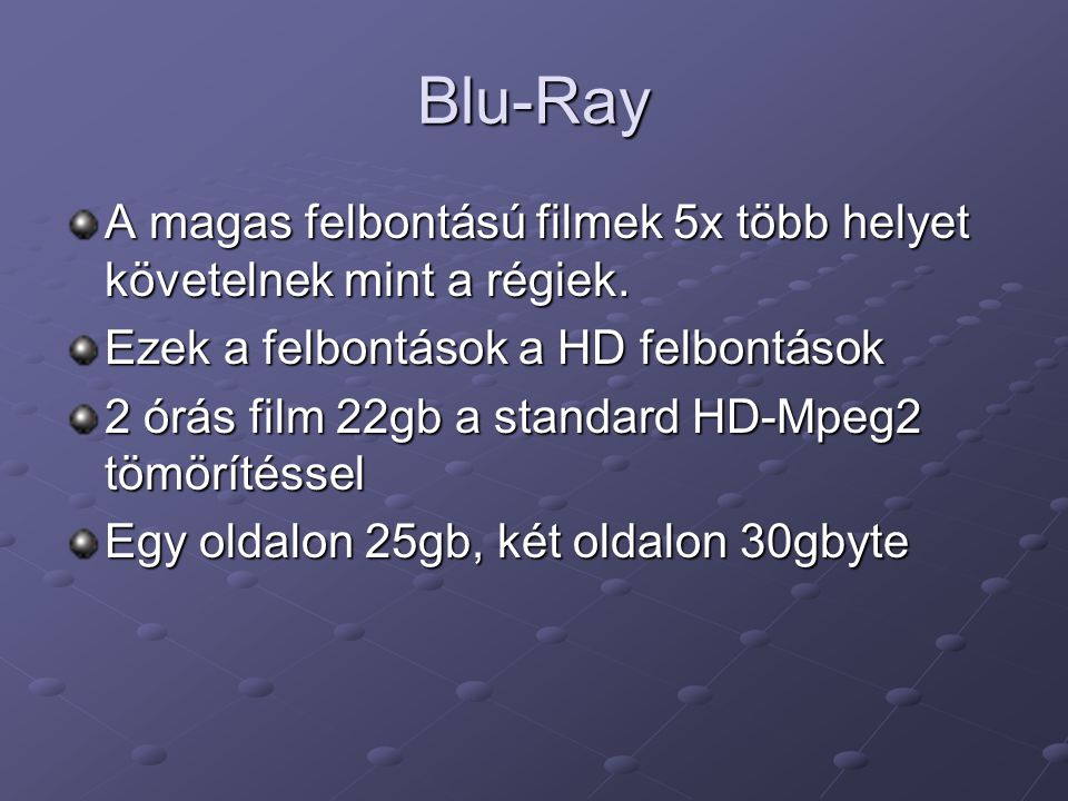 Blu-Ray A magas felbontású filmek 5x több helyet követelnek mint a régiek. Ezek a felbontások a HD felbontások 2 órás film 22gb a standard HD-Mpeg2 tö