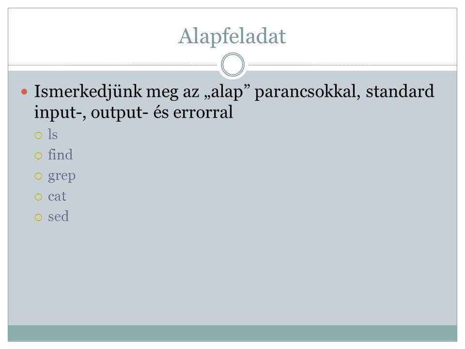 """Alapfeladat Ismerkedjünk meg az """"alap parancsokkal, standard input-, output- és errorral  ls  find  grep  cat  sed"""