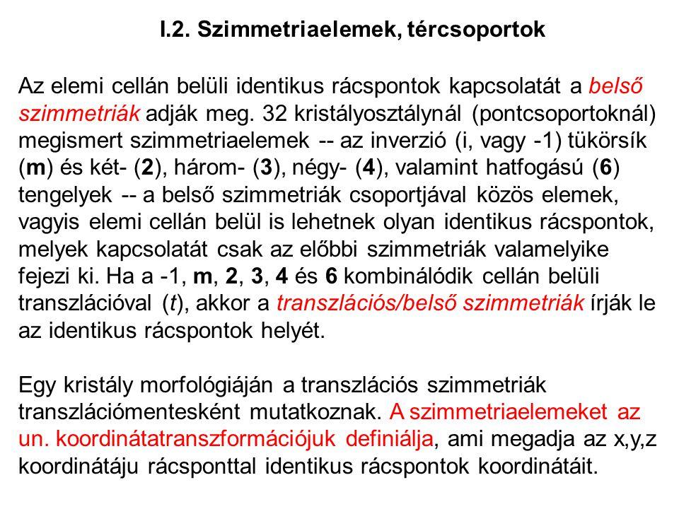 I.2. Szimmetriaelemek, tércsoportok Az elemi cellán belüli identikus rácspontok kapcsolatát a belső szimmetriák adják meg. 32 kristályosztálynál (pont