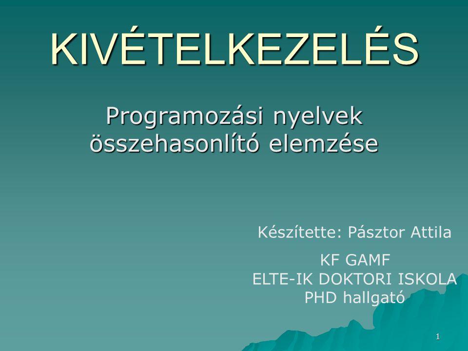 1 KIVÉTELKEZELÉS Programozási nyelvek összehasonlító elemzése Készítette: Pásztor Attila KF GAMF ELTE-IK DOKTORI ISKOLA PHD hallgató