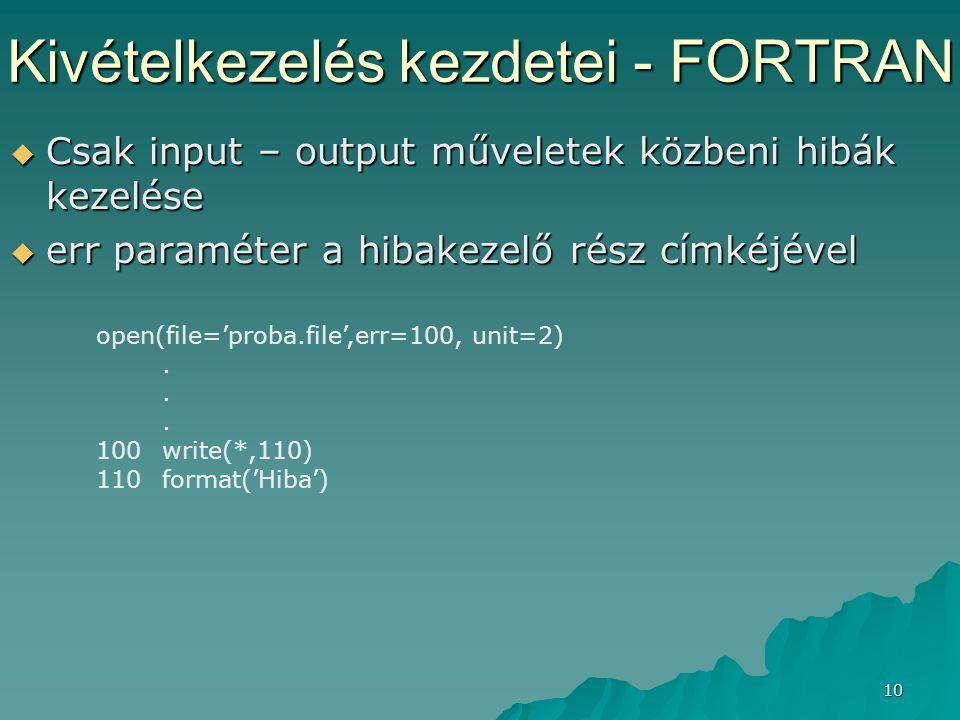 10 Kivételkezelés kezdetei - FORTRAN  Csak input – output műveletek közbeni hibák kezelése  err paraméter a hibakezelő rész címkéjével open(file='pr