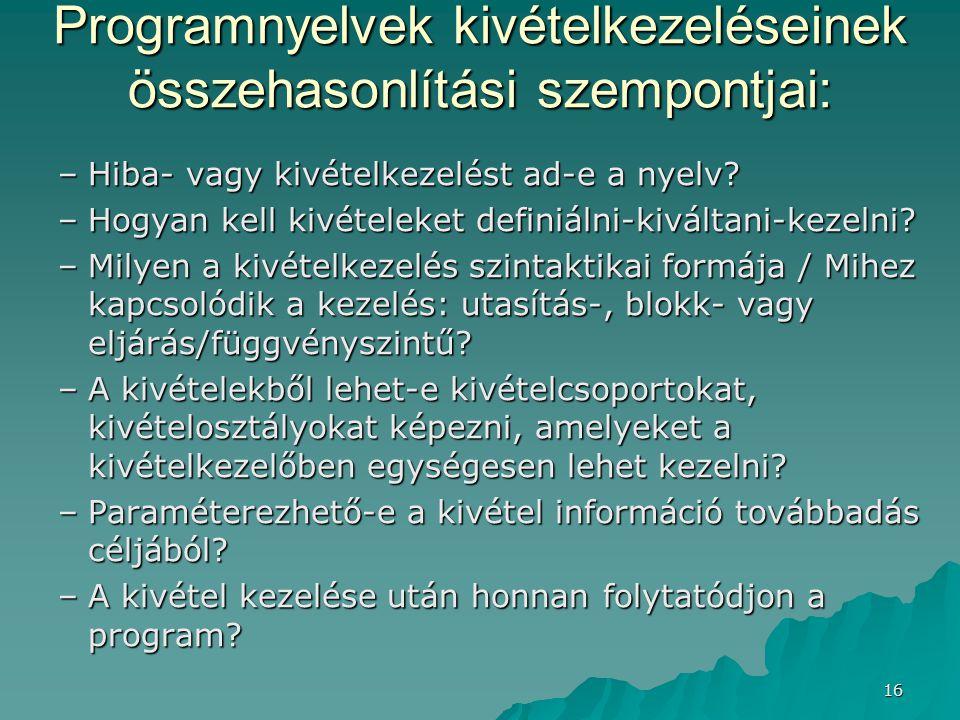 16 Programnyelvek kivételkezeléseinek összehasonlítási szempontjai: –Hiba- vagy kivételkezelést ad-e a nyelv? –Hogyan kell kivételeket definiálni-kivá
