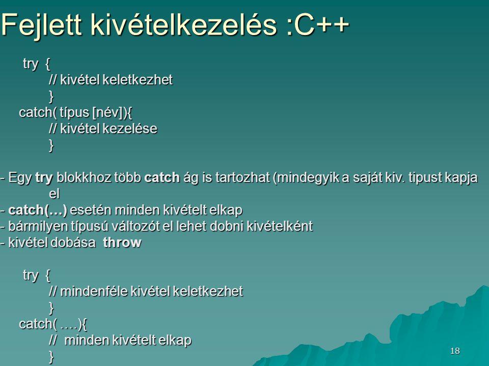 18 Fejlett kivételkezelés :C++ try { try { // kivétel keletkezhet } catch( típus [név]){ catch( típus [név]){ // kivétel kezelése } - Egy try blokkhoz