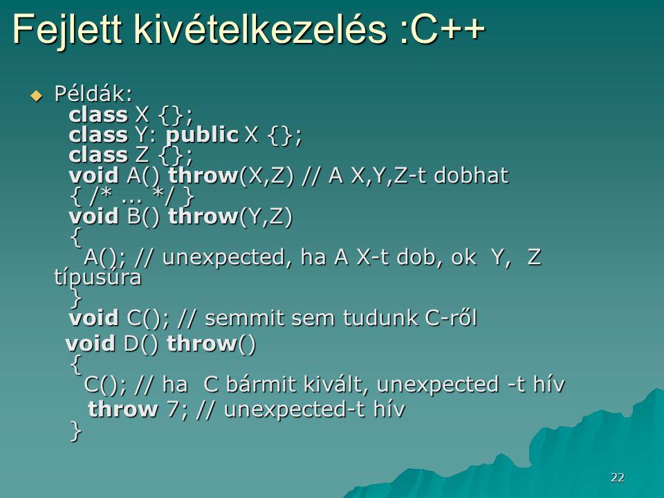 22  Példák: class X {}; class Y: public X {}; class Z {}; void A() throw(X,Z) // A X,Y,Z-t dobhat { /*... */ } void B() throw(Y,Z) { A(); // unexpect