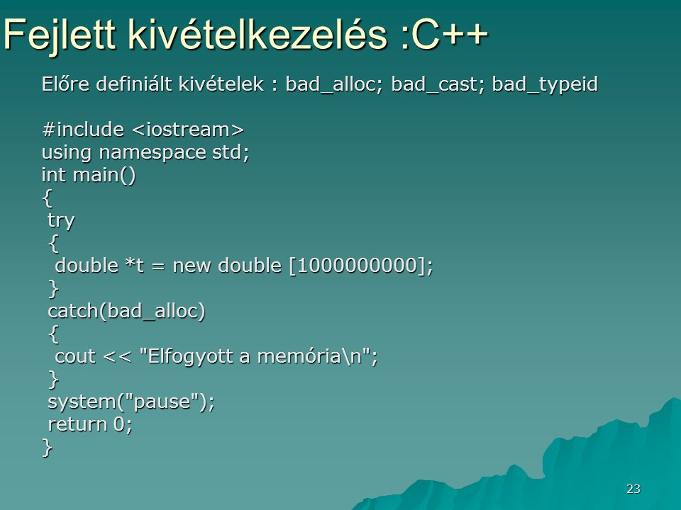 23 Előre definiált kivételek : bad_alloc; bad_cast; bad_typeid #include #include using namespace std; int main() { try try { double *t = new double [1