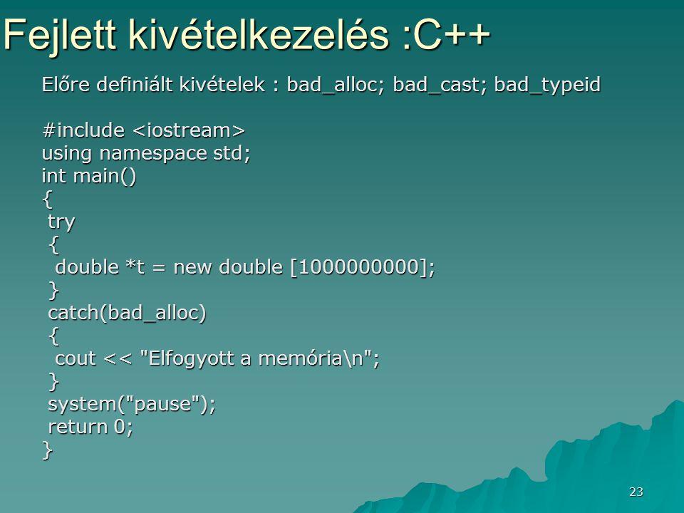 23 Előre definiált kivételek : bad_alloc; bad_cast; bad_typeid #include #include using namespace std; int main() { try try { double *t = new double [1000000000]; double *t = new double [1000000000]; } catch(bad_alloc) catch(bad_alloc) { cout << Elfogyott a memória\n ; cout << Elfogyott a memória\n ; } system( pause ); system( pause ); return 0; return 0;} Fejlett kivételkezelés :C++