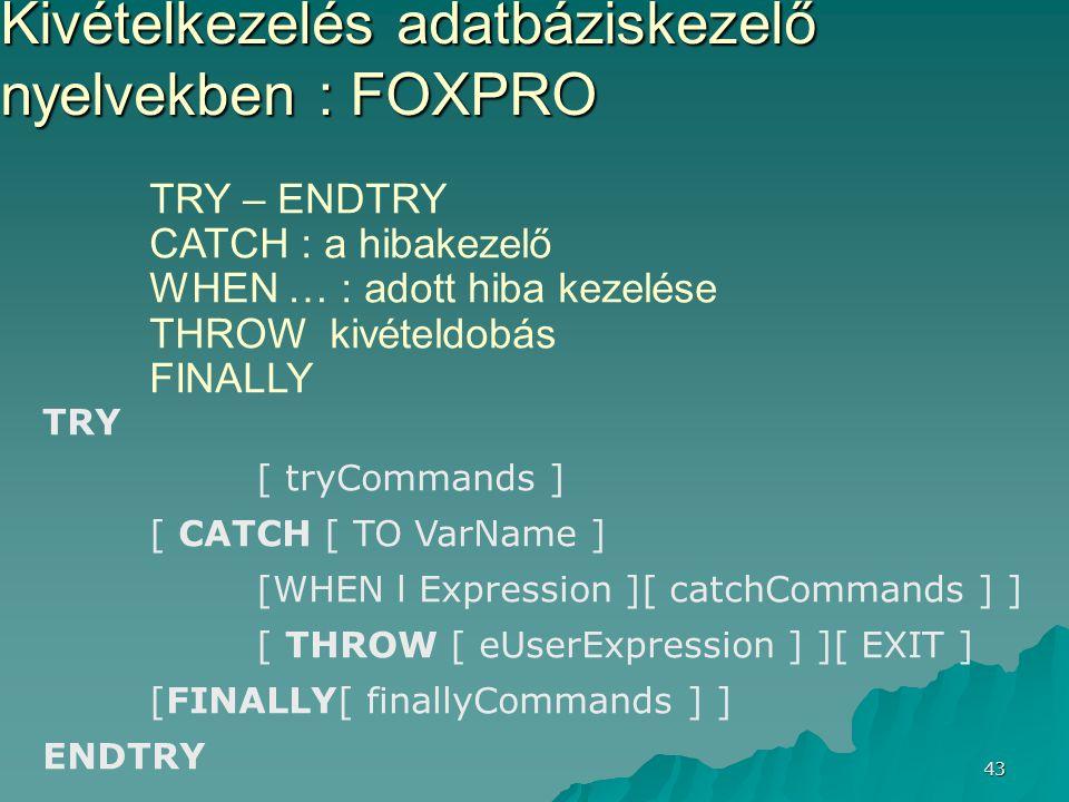 43 Kivételkezelés adatbáziskezelő nyelvekben : FOXPRO TRY – ENDTRY CATCH : a hibakezelő WHEN … : adott hiba kezelése THROW kivételdobás FINALLY TRY [