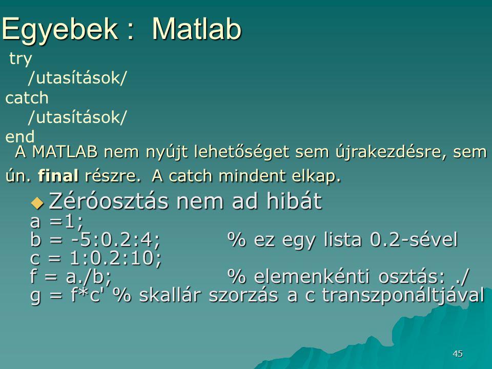 45  Zéróosztás nem ad hibát a =1; b = -5:0.2:4; % ez egy lista 0.2-sével c = 1:0.2:10; f = a./b; % elemenkénti osztás:./ g = f*c' % skallár szorzás a