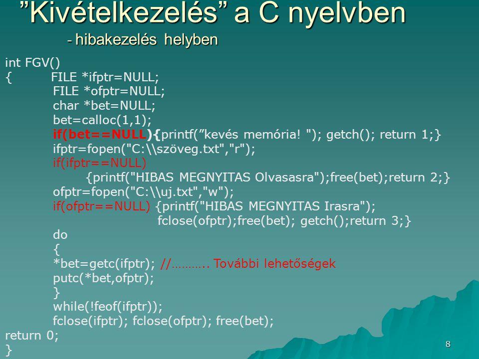 9 Kivételkezelés a C nyelvben - közös hibakezelő rész int FGV() { FILE *ifptr=NULL; FILE *ofptr=NULL; char *bet; bet=calloc(1,1); if(bet==NULL) goto hiba; ifptr=fopen( c:\\szoveg.txt , r ); if(ifptr==NULL)goto hiba; ofptr=fopen( c:\\uj.txt , w ); if(ofptr==NULL)goto hiba; do{ *bet=getc(ifptr); putc(*bet,ofptr); } while(!feof(ifptr)); hiba: if(ifptr!=NULL)fclose(ifptr); else{ printf( HIBA.. );getch();} if(ofptr!=NULL)fclose(ofptr); else{ printf( HIBA.. );getch();} if(bet!=NULL)free(bet); else{ printf( HIBA.. );getch();} return 0; }