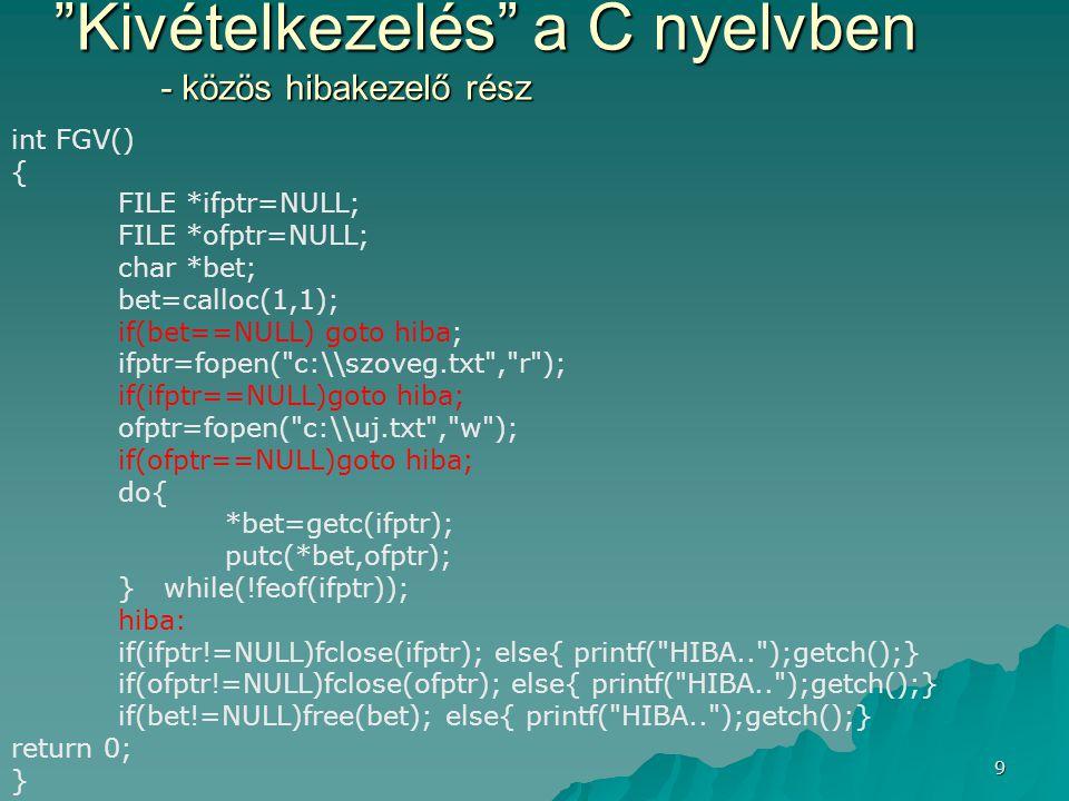 20 Fejlett kivételkezelés :C++ finally hiányának kezelése class File{ private:FILE *f; private:FILE *f; public: public: File(char *filenev) File(char *filenev) { f=fopen(filenev, r ); } { f=fopen(filenev, r ); } ~File(){fclose(f); ~File(){fclose(f); cout<< lezártam ;} cout<< lezártam ;} }; }; void Fgv() { File f( c:\\k.txt ); try{}// itt keletkezhet kiv.