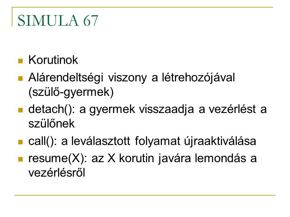 SIMULA 67 Korutinok Alárendeltségi viszony a létrehozójával (szülő-gyermek) detach(): a gyermek visszaadja a vezérlést a szülőnek call(): a leválaszto