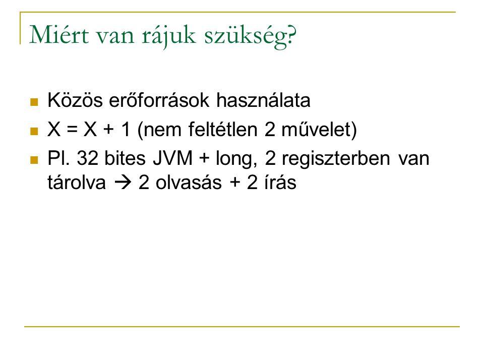 Miért van rájuk szükség? Közös erőforrások használata X = X + 1 (nem feltétlen 2 művelet) Pl. 32 bites JVM + long, 2 regiszterben van tárolva  2 olva