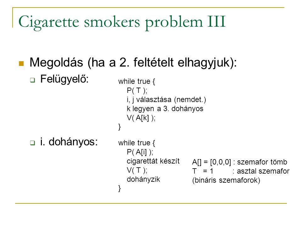 Cigarette smokers problem III Megoldás (ha a 2. feltételt elhagyjuk):  Felügyelő:  i. dohányos: while true { P( T ); i, j választása (nemdet.) k leg