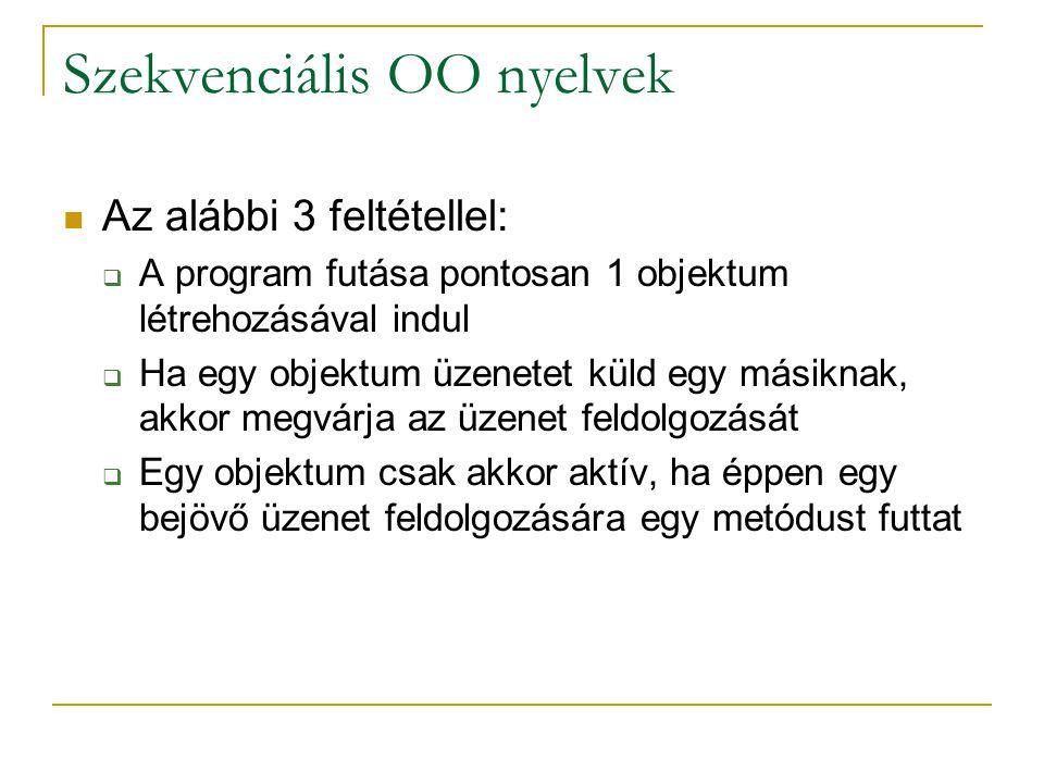 Szekvenciális OO nyelvek Az alábbi 3 feltétellel:  A program futása pontosan 1 objektum létrehozásával indul  Ha egy objektum üzenetet küld egy mási