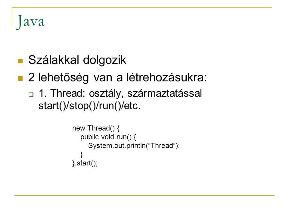 Java Szálakkal dolgozik 2 lehetőség van a létrehozásukra:  1. Thread: osztály, származtatással start()/stop()/run()/etc. new Thread() { public void r