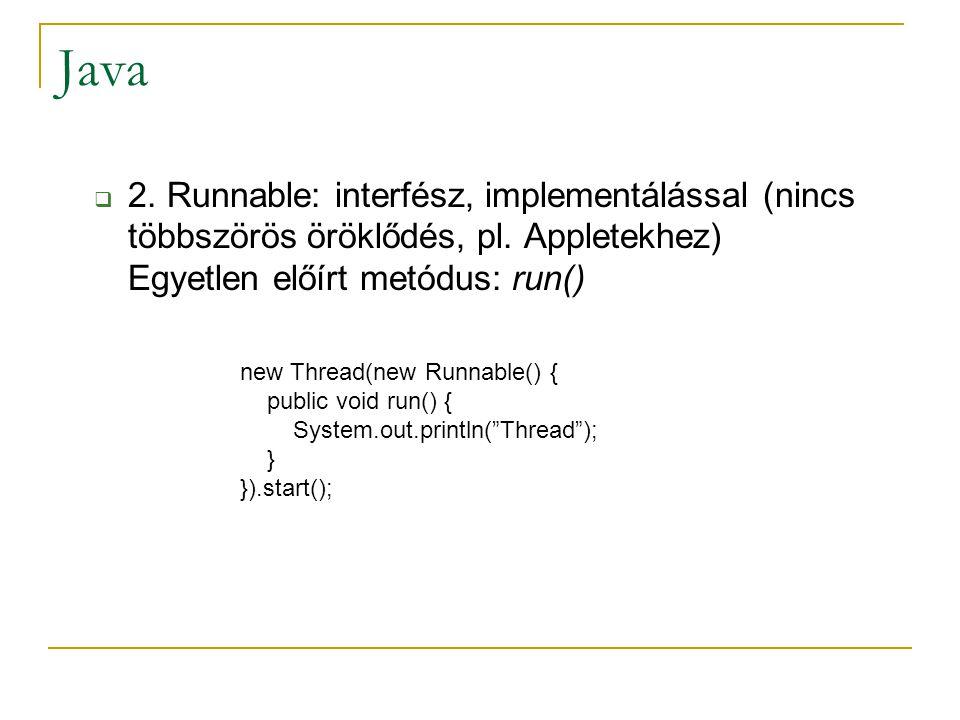 Java  2. Runnable: interfész, implementálással (nincs többszörös öröklődés, pl. Appletekhez) Egyetlen előírt metódus: run() new Thread(new Runnable()