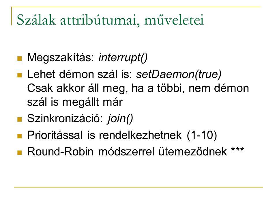 Szálak attribútumai, műveletei Megszakítás: interrupt() Lehet démon szál is: setDaemon(true) Csak akkor áll meg, ha a többi, nem démon szál is megállt