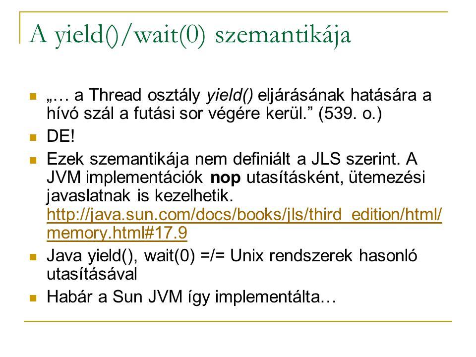 """A yield()/wait(0) szemantikája """"… a Thread osztály yield() eljárásának hatására a hívó szál a futási sor végére kerül."""" (539. o.) DE! Ezek szemantikáj"""