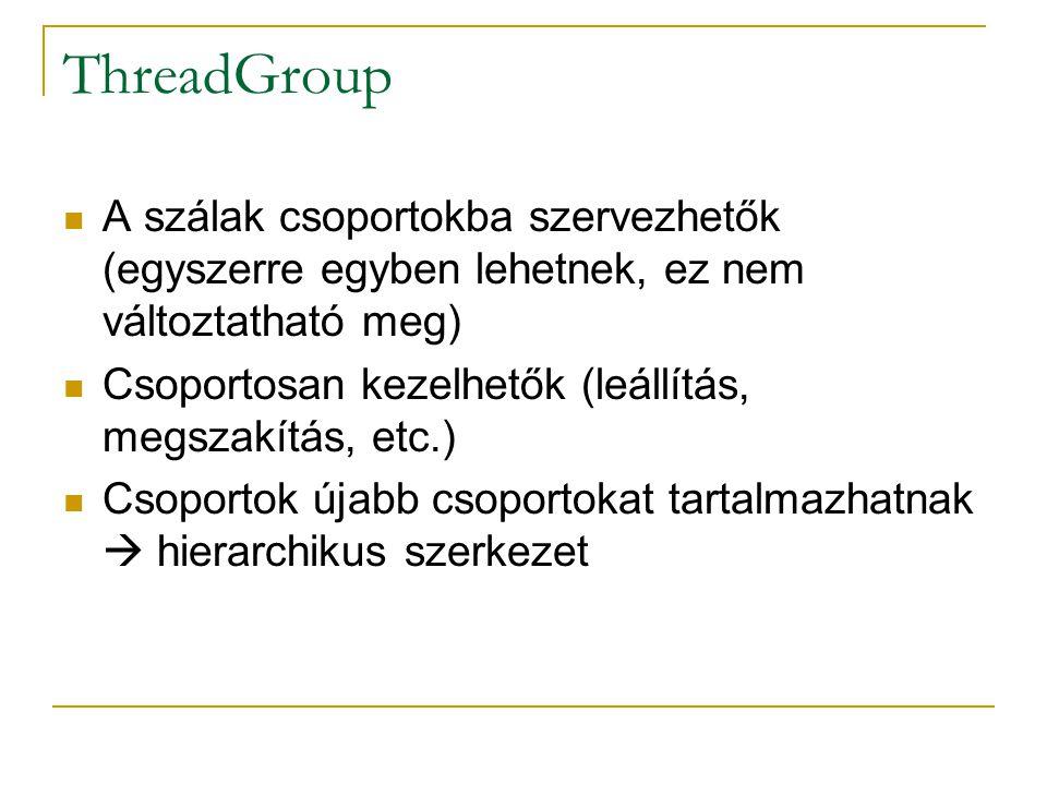 ThreadGroup A szálak csoportokba szervezhetők (egyszerre egyben lehetnek, ez nem változtatható meg) Csoportosan kezelhetők (leállítás, megszakítás, et
