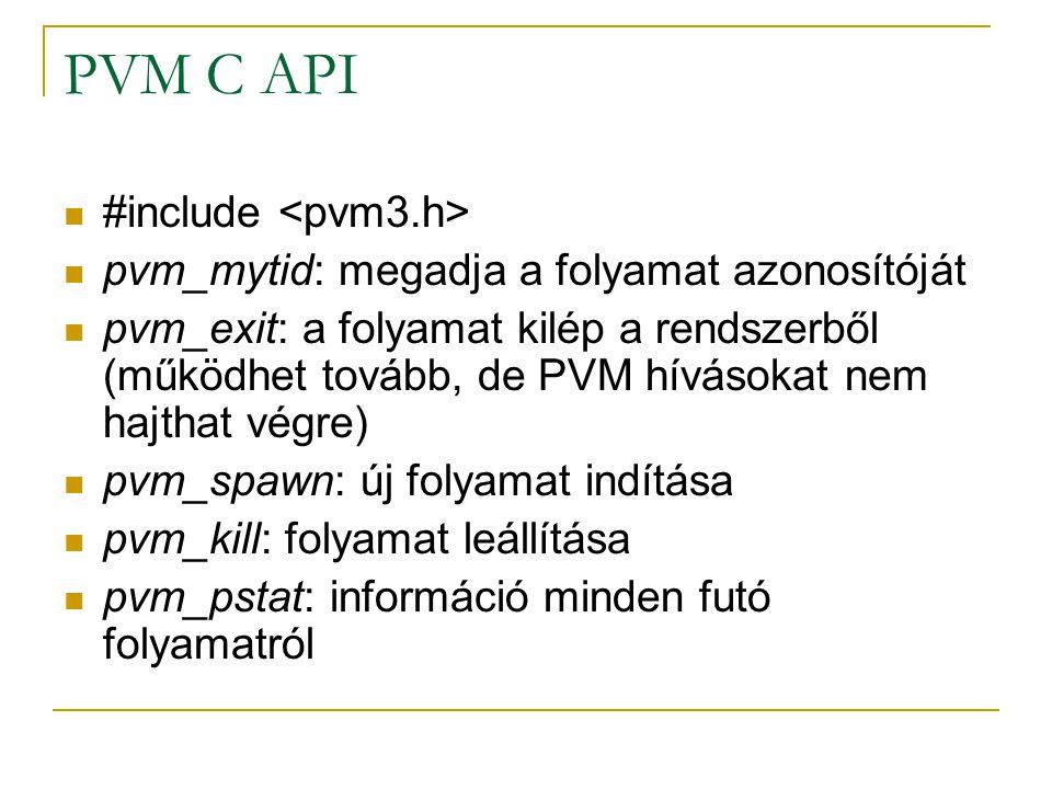 PVM C API #include pvm_mytid: megadja a folyamat azonosítóját pvm_exit: a folyamat kilép a rendszerből (működhet tovább, de PVM hívásokat nem hajthat