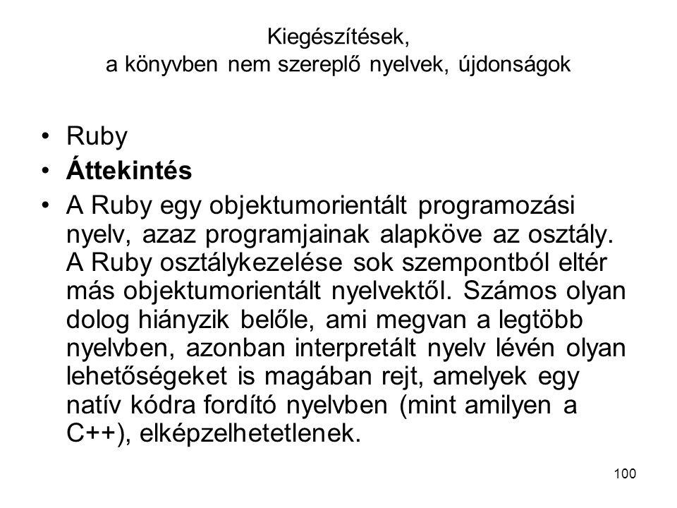 100 Kiegészítések, a könyvben nem szereplő nyelvek, újdonságok Ruby Áttekintés A Ruby egy objektumorientált programozási nyelv, azaz programjainak alapköve az osztály.