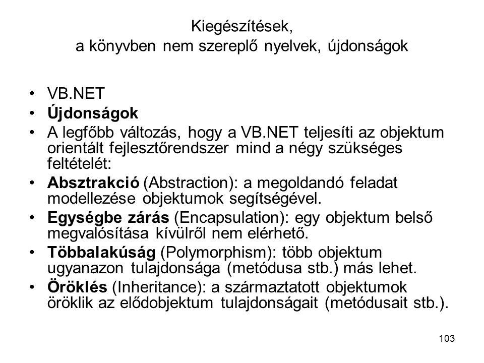 103 Kiegészítések, a könyvben nem szereplő nyelvek, újdonságok VB.NET Újdonságok A legfőbb változás, hogy a VB.NET teljesíti az objektum orientált fejlesztőrendszer mind a négy szükséges feltételét: Absztrakció (Abstraction): a megoldandó feladat modellezése objektumok segítségével.