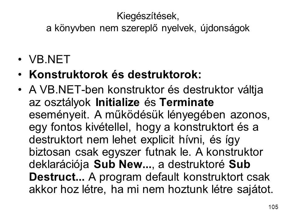 105 Kiegészítések, a könyvben nem szereplő nyelvek, újdonságok VB.NET Konstruktorok és destruktorok: A VB.NET-ben konstruktor és destruktor váltja az osztályok Initialize és Terminate eseményeit.
