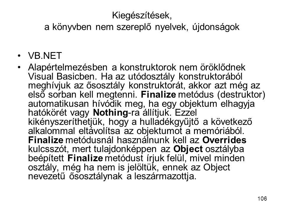 106 Kiegészítések, a könyvben nem szereplő nyelvek, újdonságok VB.NET Alapértelmezésben a konstruktorok nem öröklődnek Visual Basicben. Ha az utódoszt