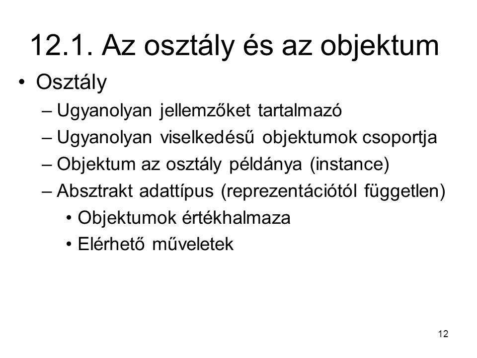 12 12.1. Az osztály és az objektum Osztály –Ugyanolyan jellemzőket tartalmazó –Ugyanolyan viselkedésű objektumok csoportja –Objektum az osztály példán