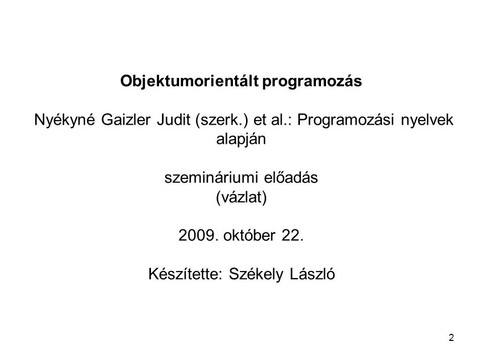 2 Objektumorientált programozás Nyékyné Gaizler Judit (szerk.) et al.: Programozási nyelvek alapján szemináriumi előadás (vázlat) 2009. október 22. Ké