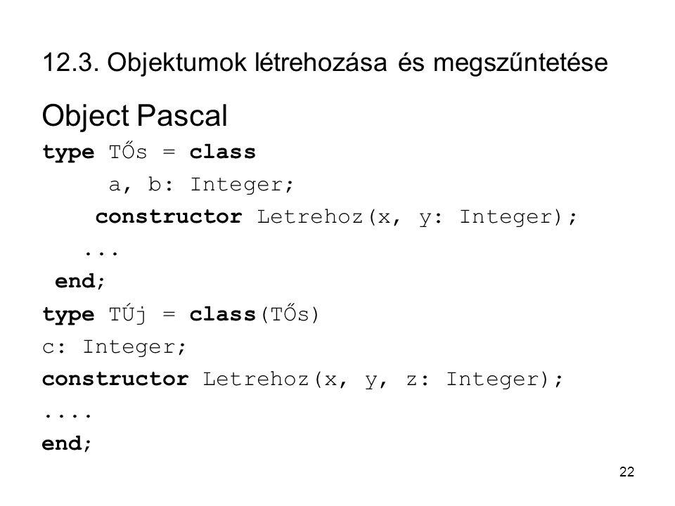 22 12.3. Objektumok létrehozása és megszűntetése Object Pascal type TŐs = class a, b: Integer; constructor Letrehoz(x, y: Integer);... end; type TÚj =