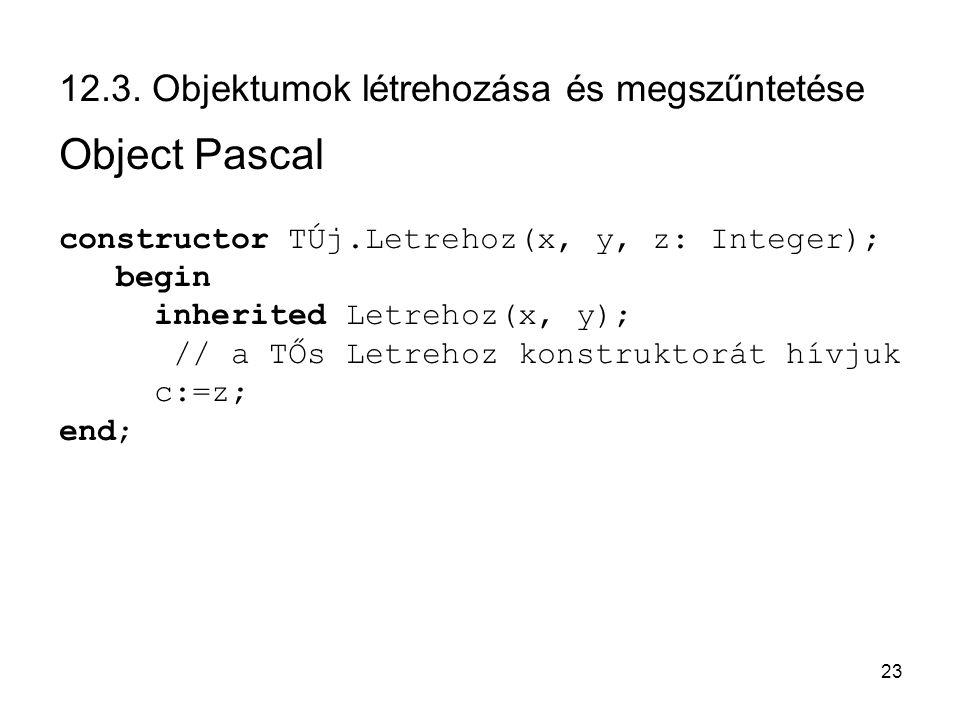 23 12.3. Objektumok létrehozása és megszűntetése Object Pascal constructor TÚj.Letrehoz(x, y, z: Integer); begin inherited Letrehoz(x, y); // a TŐs Le