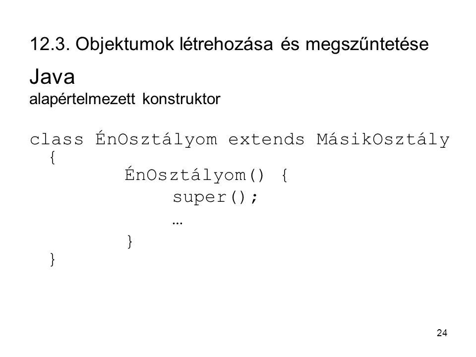 24 12.3. Objektumok létrehozása és megszűntetése Java alapértelmezett konstruktor class ÉnOsztályom extends MásikOsztály { ÉnOsztályom() { super(); …}
