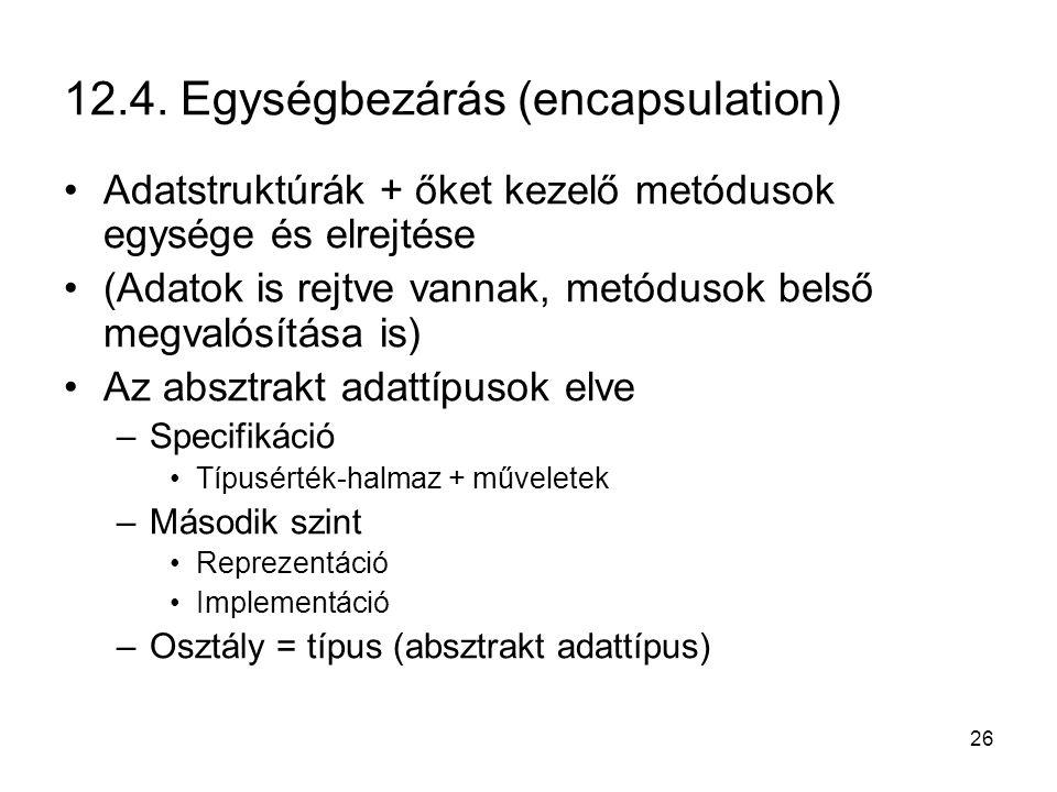 26 12.4. Egységbezárás (encapsulation) Adatstruktúrák + őket kezelő metódusok egysége és elrejtése (Adatok is rejtve vannak, metódusok belső megvalósí