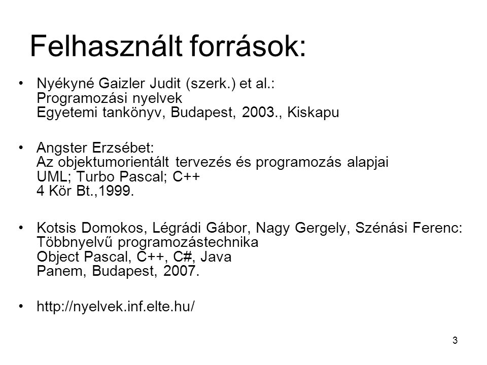 3 Felhasznált források: Nyékyné Gaizler Judit (szerk.) et al.: Programozási nyelvek Egyetemi tankönyv, Budapest, 2003., Kiskapu Angster Erzsébet: Az o
