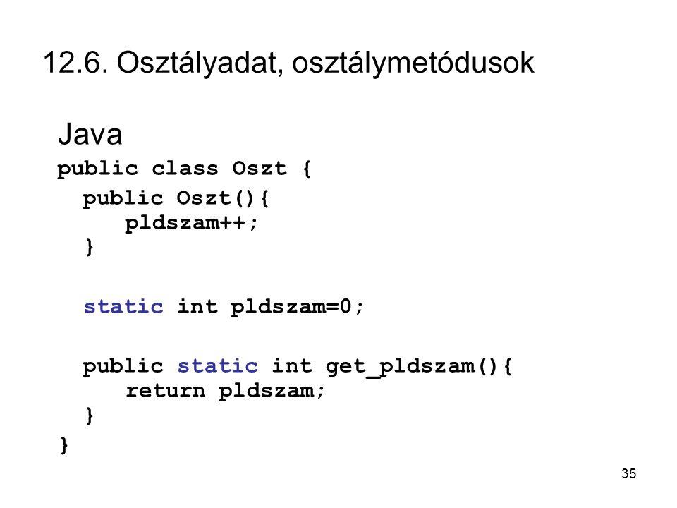 35 12.6. Osztályadat, osztálymetódusok Java public class Oszt { public Oszt(){ pldszam++; } static int pldszam=0; public static int get_pldszam(){ ret