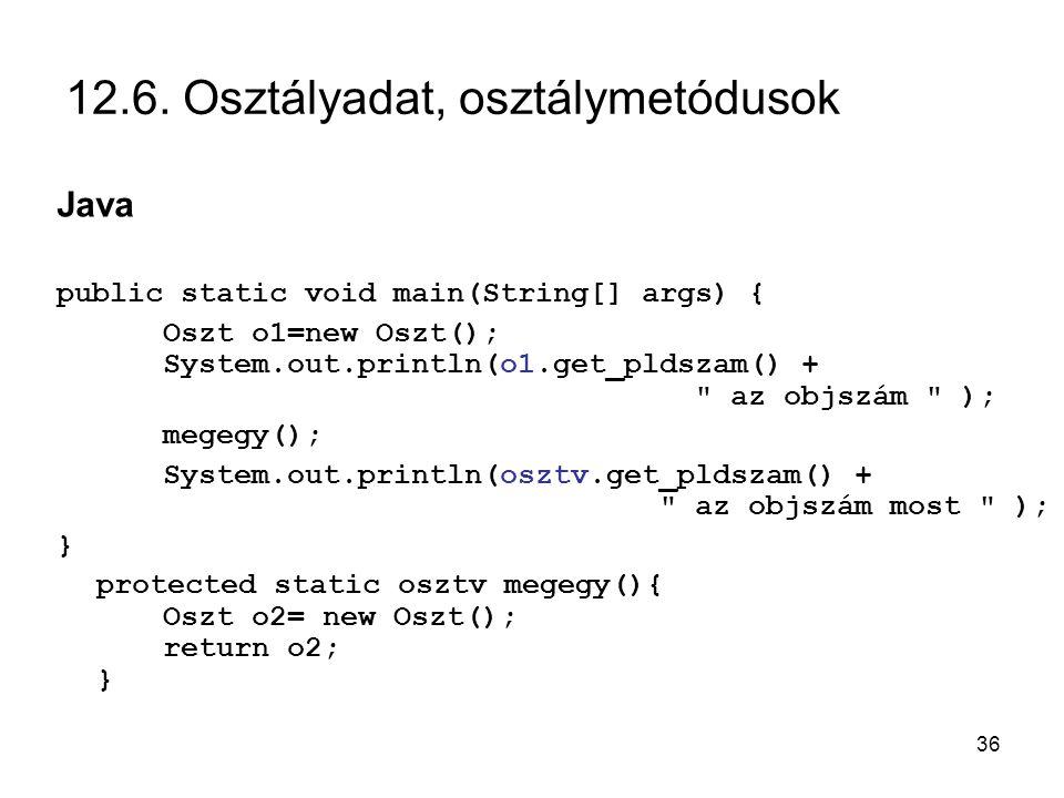 36 12.6. Osztályadat, osztálymetódusok Java public static void main(String[] args) { Oszt o1=new Oszt(); System.out.println(o1.get_pldszam() +