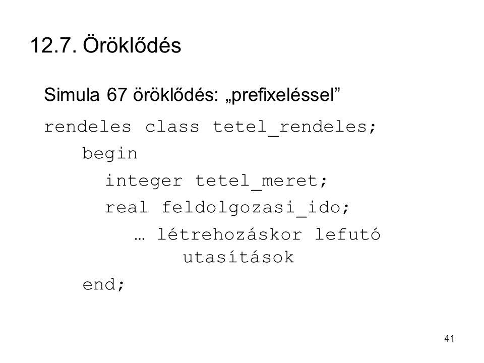 """41 12.7. Öröklődés Simula 67 öröklődés: """"prefixeléssel"""" rendeles class tetel_rendeles; begin integer tetel_meret; real feldolgozasi_ido; … létrehozásk"""