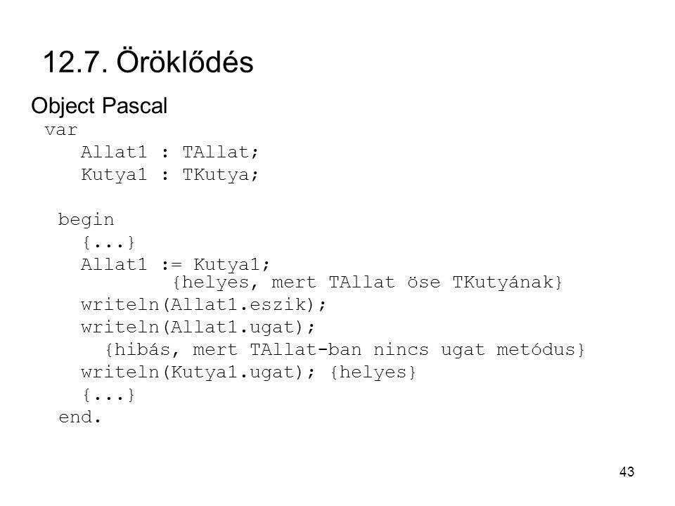 43 12.7. Öröklődés Object Pascal var Allat1 : TAllat; Kutya1 : TKutya; begin {...} Allat1 := Kutya1; {helyes, mert TAllat öse TKutyának} writeln(Allat